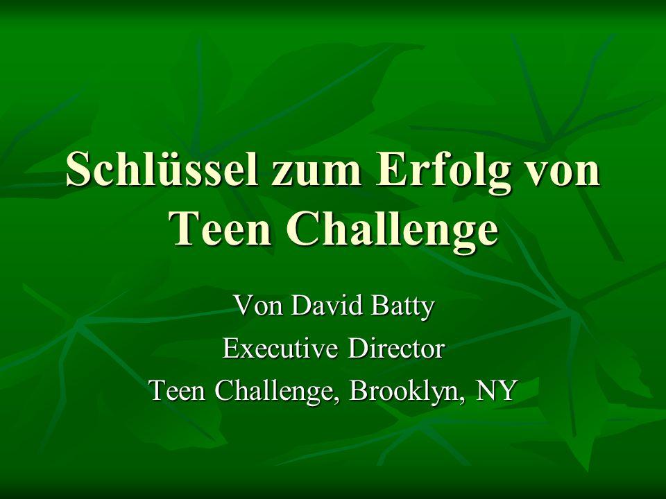 Schlüssel zum Erfolg von Teen Challenge Von David Batty Executive Director Teen Challenge, Brooklyn, NY