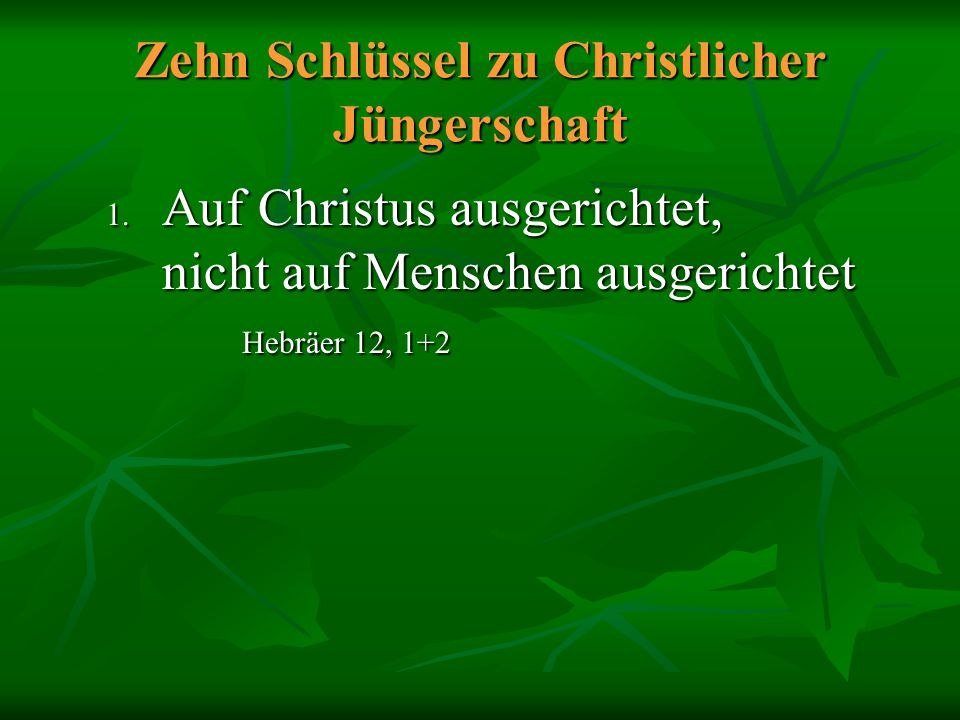 Zehn Schlüssel zu Christlicher Jüngerschaft 1. Auf Christus ausgerichtet, nicht auf Menschen ausgerichtet Hebräer 12, 1+2