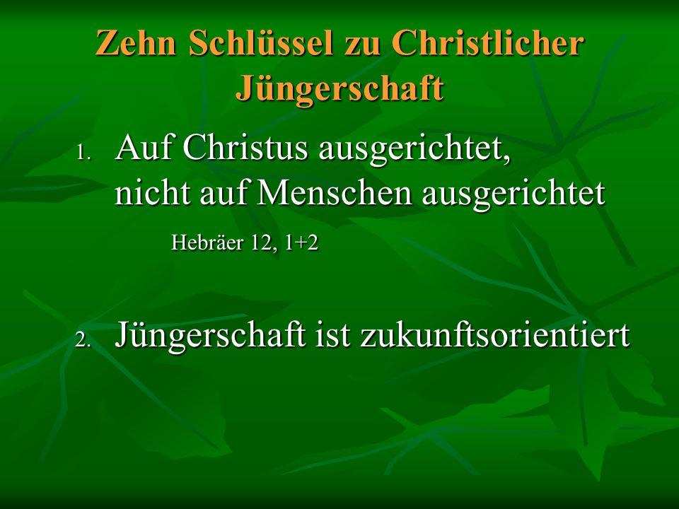 Zehn Schlüssel zu Christlicher Jüngerschaft 1. Auf Christus ausgerichtet, nicht auf Menschen ausgerichtet Hebräer 12, 1+2 2. Jüngerschaft ist zukunfts