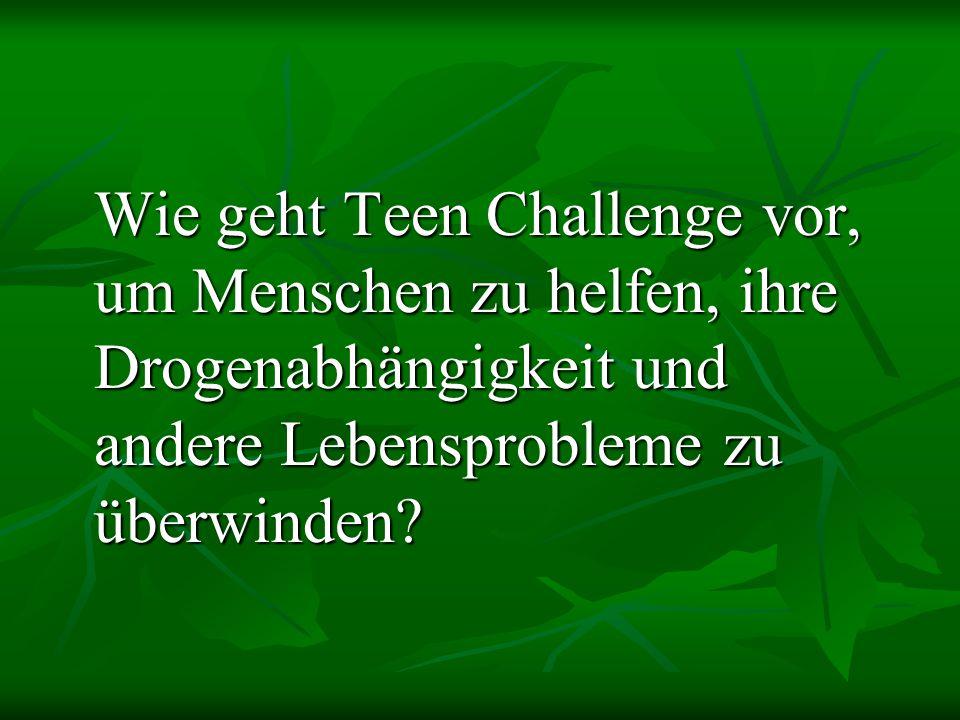 Wie geht Teen Challenge vor, um Menschen zu helfen, ihre Drogenabhängigkeit und andere Lebensprobleme zu überwinden?