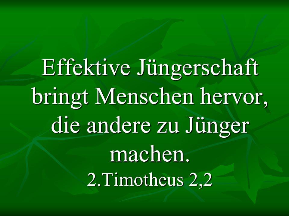 Effektive Jüngerschaft bringt Menschen hervor, die andere zu Jünger machen. 2.Timotheus 2,2