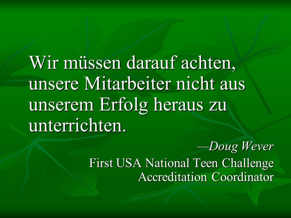 Wir müssen darauf achten, unsere Mitarbeiter nicht aus unserem Erfolg heraus zu unterrichten. —Doug Wever First USA National Teen Challenge Accreditat