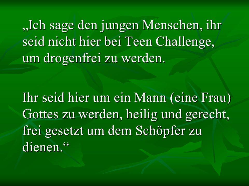 """""""Ich sage den jungen Menschen, ihr seid nicht hier bei Teen Challenge, um drogenfrei zu werden. Ihr seid hier um ein Mann (eine Frau) Gottes zu werden"""