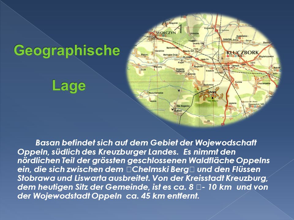 Basan befindet sich auf dem Gebiet der Wojewodschaft Oppeln, südlich des Kreuzburger Landes.