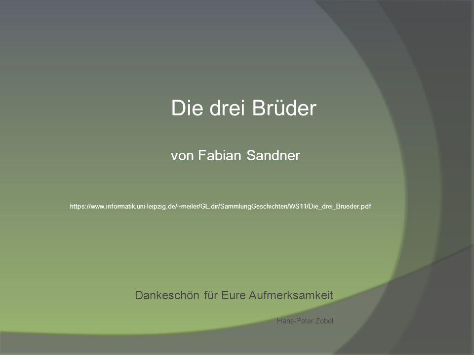 Dankeschön für Eure Aufmerksamkeit Hans-Peter Zobel Die drei Brüder von Fabian Sandner https://www.informatik.uni-leipzig.de/~meiler/GL.dir/SammlungGe