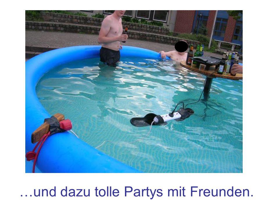 …und dazu tolle Partys mit Freunden.