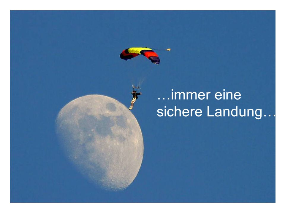 … und immer eine sichere Landung …immer eine sichere Landung…