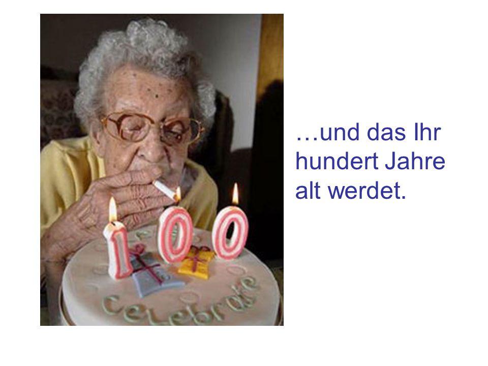 …und das Ihr hundert Jahre alt werdet.