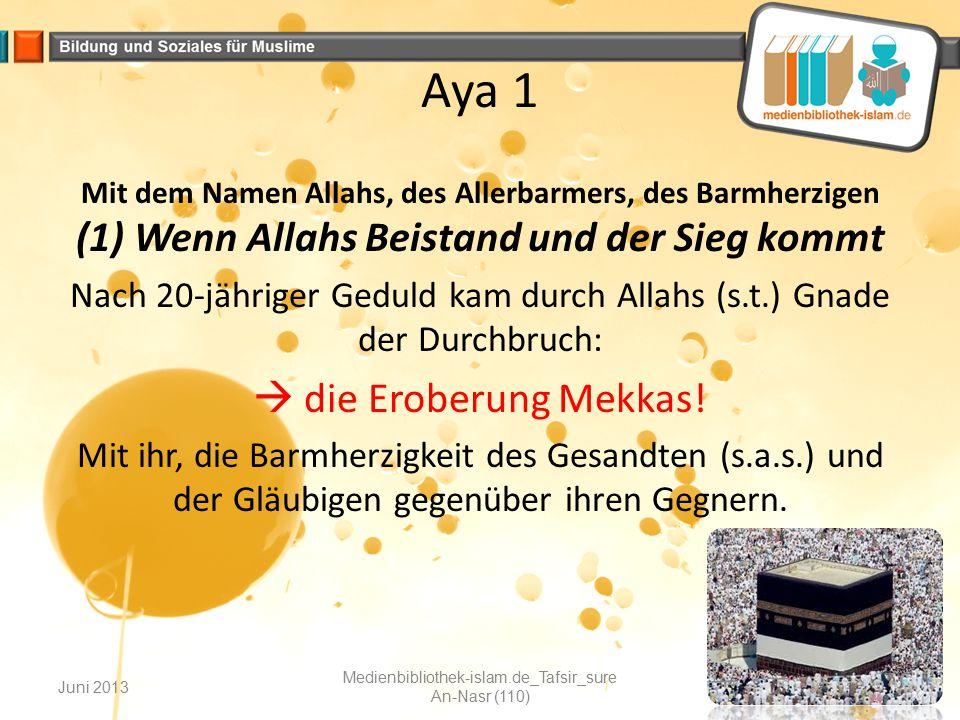 Aya 1 Mit dem Namen Allahs, des Allerbarmers, des Barmherzigen (1) Wenn Allahs Beistand und der Sieg kommt Nach 20-jähriger Geduld kam durch Allahs (s
