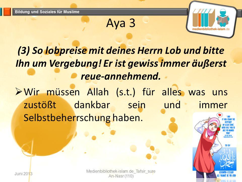 Aya 3 (3) So lobpreise mit deines Herrn Lob und bitte Ihn um Vergebung! Er ist gewiss immer äußerst reue-annehmend.  Wir müssen Allah (s.t.) für alle