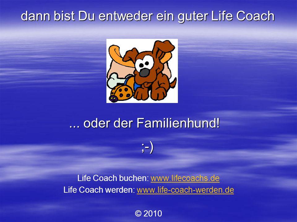 ;-) dann bist Du entweder ein guter Life Coach...oder der Familienhund.