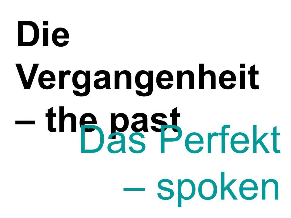 Die Vergangenheit – the past Das Perfekt – spoken past tense