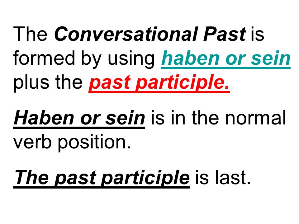 The Conversational Past is formed by using haben or sein plus the past participle. Haben or sein is in the normal verb position. The past participle i