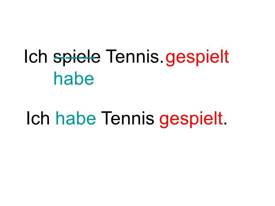 Ich spiele Tennis. Ich habe Tennis gespielt. ------- habe gespielt