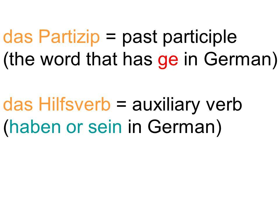 das Partizip = past participle (the word that has ge in German) das Hilfsverb = auxiliary verb (haben or sein in German)