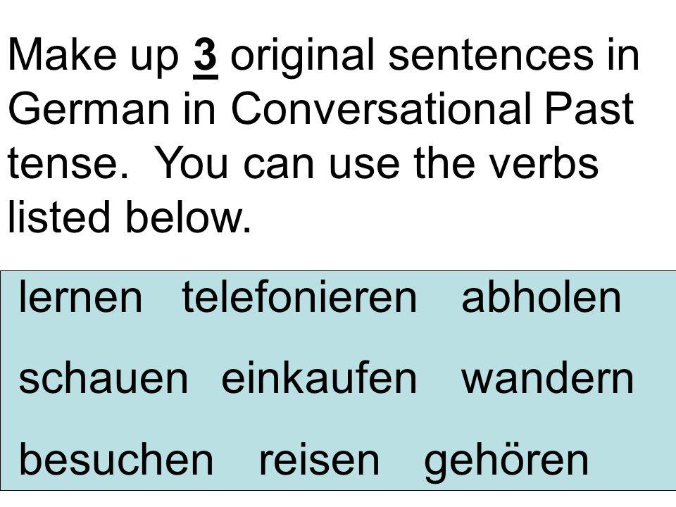 Make up 3 original sentences in German in Conversational Past tense. You can use the verbs listed below. lernen telefonieren abholen schaueneinkaufen
