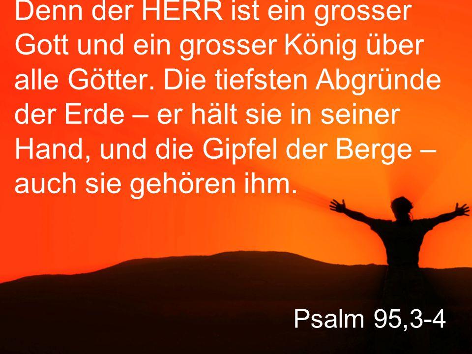 Psalm 95,5-6 Ihm gehört das Meer, er hat es ja geschaffen, und auch das Festland haben seine Hände gebildet.