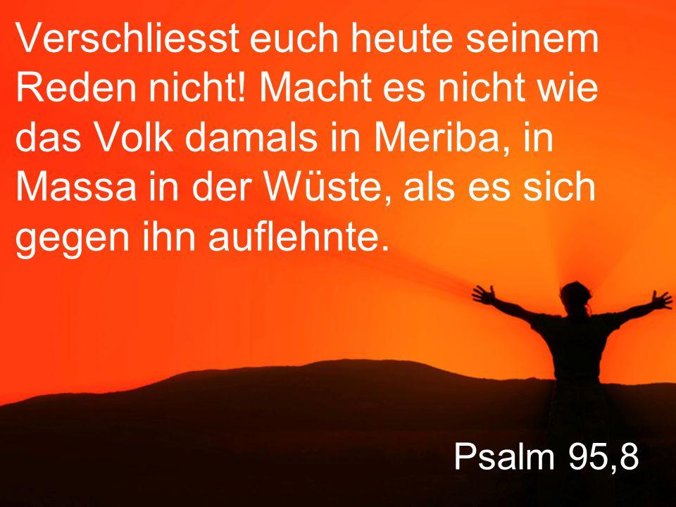 Psalm 95,9 Da, sagt Gott, haben mich eure Vorfahren herausgefordert, sie haben einen Beweis meiner Macht von mir verlangt, obwohl sie meine grossen Taten mit eigenen Augen gesehen hatten.