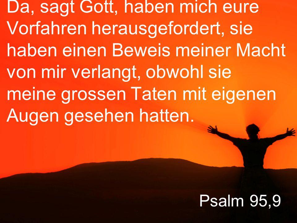 Psalm 95,10 Vierzig Jahre lang war mir jene ganze Generation zuwider, und ich sprach: Sie sind ein Volk, das sich ständig von den eigenen Wünschen irreleiten lässt.