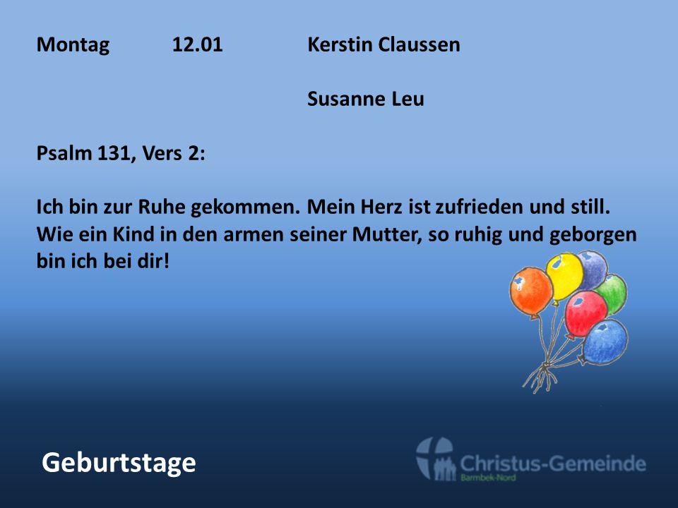Geburtstage Montag12.01Kerstin Claussen Susanne Leu Psalm 131, Vers 2: Ich bin zur Ruhe gekommen. Mein Herz ist zufrieden und still. Wie ein Kind in d