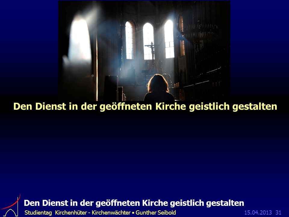15.04.2013Studientag Kirchenhüter - Kirchenwächter Gunther Seibold31 Den Dienst in der geöffneten Kirche geistlich gestalten