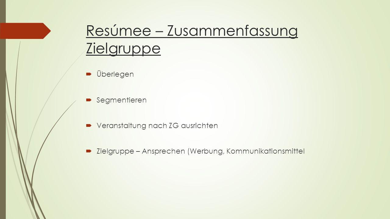 Resúmee – Zusammenfassung Zielgruppe  Überlegen  Segmentieren  Veranstaltung nach ZG ausrichten  Zielgruppe – Ansprechen (Werbung, Kommunikationsmittel