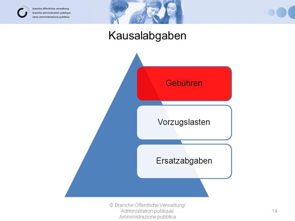 Kausalabgaben 14 © Branche Öffentliche Verwaltung/ Administration publique/ Amministrazione pubblica GebührenVorzugslastenErsatzabgaben