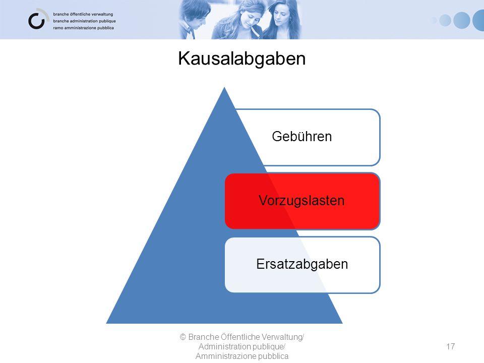 Kausalabgaben 17 © Branche Öffentliche Verwaltung/ Administration publique/ Amministrazione pubblica GebührenVorzugslastenErsatzabgaben