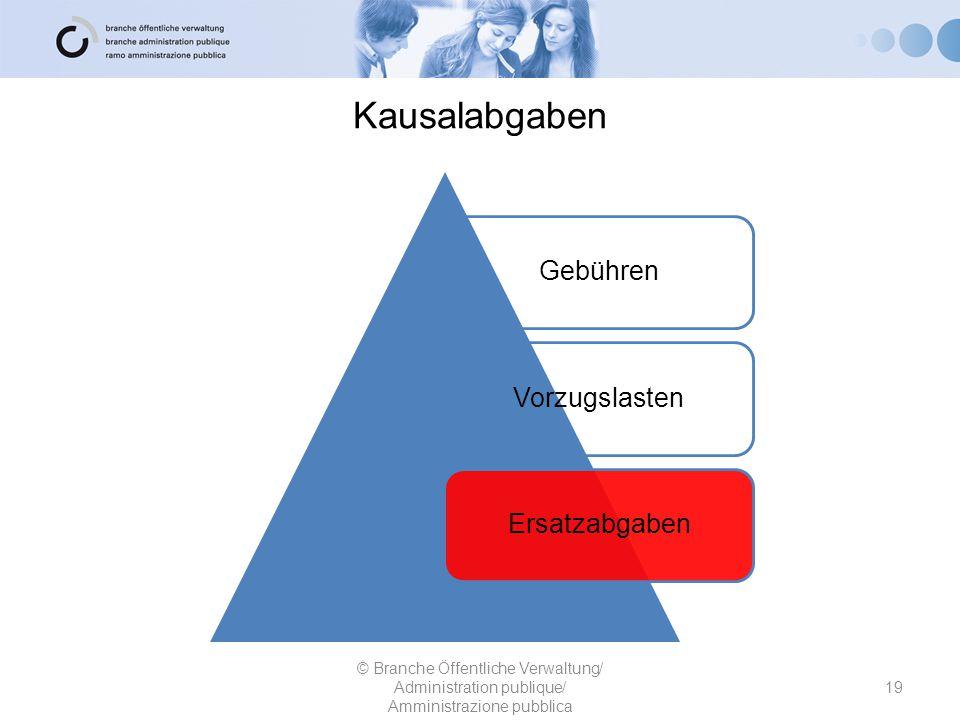 Kausalabgaben 19 © Branche Öffentliche Verwaltung/ Administration publique/ Amministrazione pubblica GebührenVorzugslastenErsatzabgaben