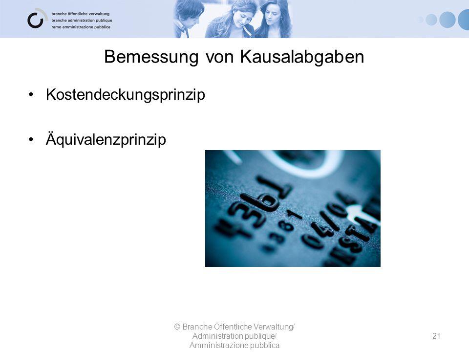 Bemessung von Kausalabgaben Kostendeckungsprinzip Äquivalenzprinzip 21 © Branche Öffentliche Verwaltung/ Administration publique/ Amministrazione pubb