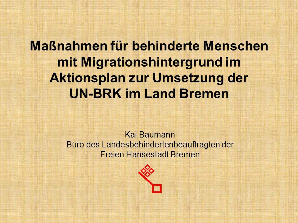 Maßnahmen für behinderte Menschen mit Migrationshintergrund im Aktionsplan zur Umsetzung der UN-BRK im Land Bremen Kai Baumann Büro des Landesbehindertenbeauftragten der Freien Hansestadt Bremen