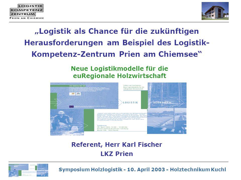 """Symposium Holzlogistik - 10. April 2003 - Holztechnikum Kuchl """"Logistik als Chance für die zukünftigen Herausforderungen am Beispiel des Logistik- Kom"""