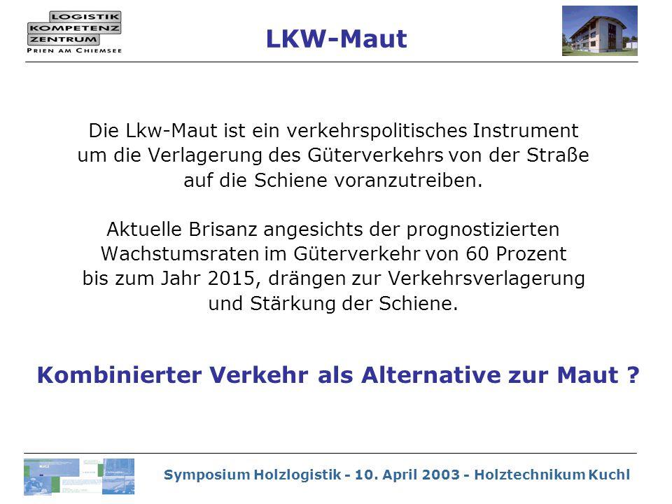 Symposium Holzlogistik - 10. April 2003 - Holztechnikum Kuchl Die Lkw-Maut ist ein verkehrspolitisches Instrument um die Verlagerung des Güterverkehrs