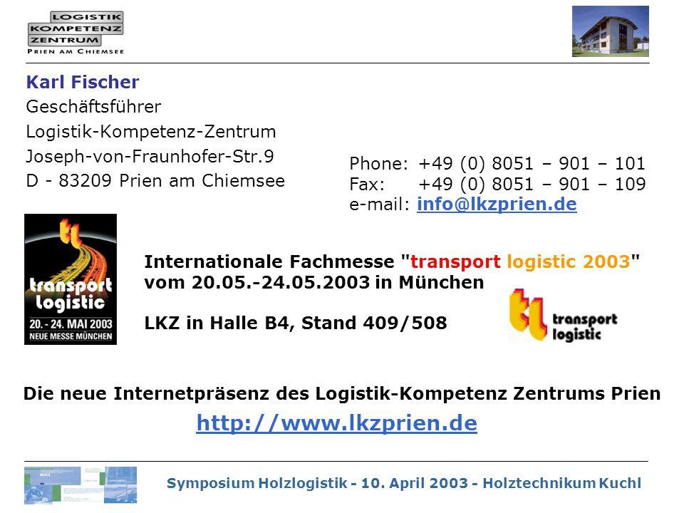 Symposium Holzlogistik - 10. April 2003 - Holztechnikum Kuchl Karl Fischer Geschäftsführer Logistik-Kompetenz-Zentrum Joseph-von-Fraunhofer-Str.9 D -