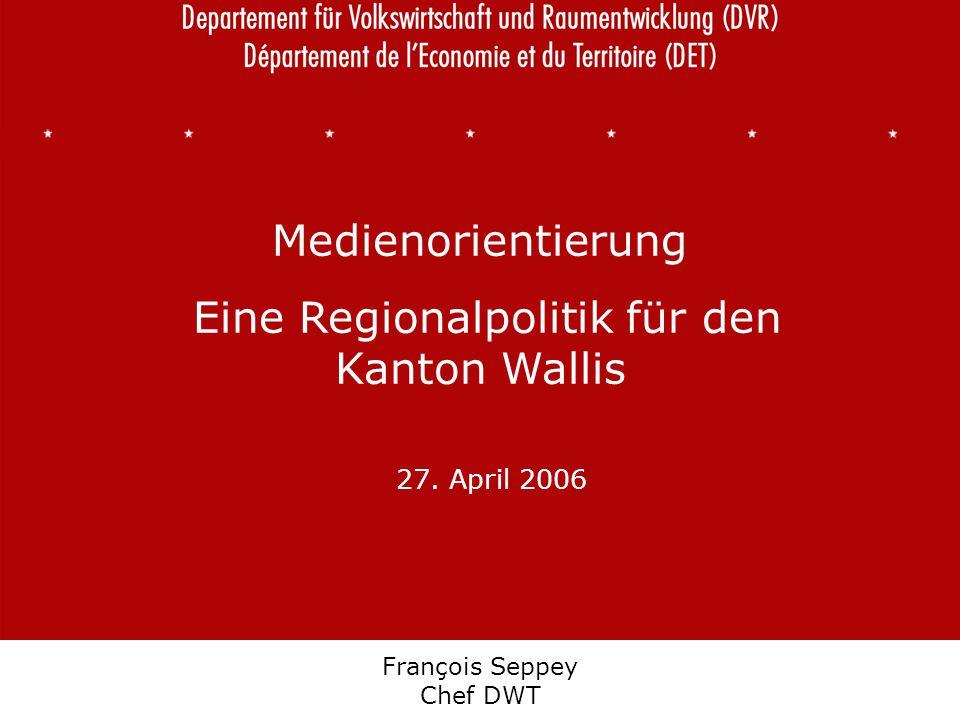 Département de l'économie et du territoire Departement für Volkswirtschaft und Raumentwicklung François Seppey Chef DWT Medienorientierung Eine Regionalpolitik für den Kanton Wallis 27.