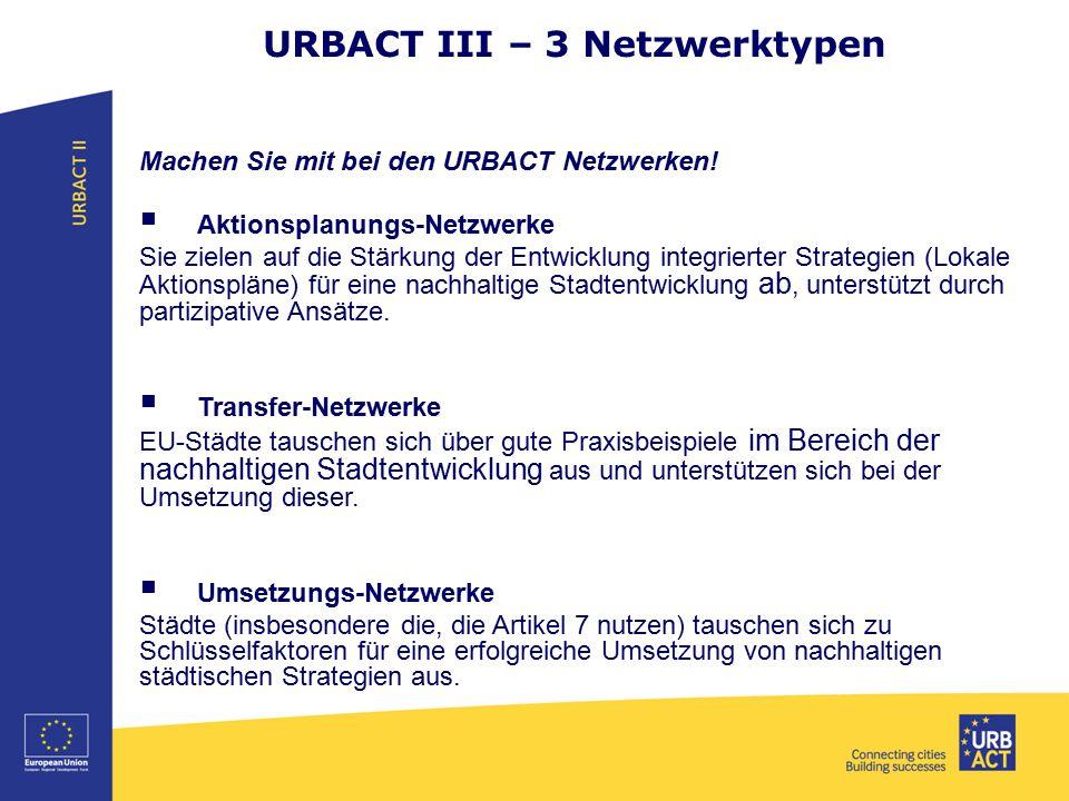 URBACT III – 3 Netzwerktypen Machen Sie mit bei den URBACT Netzwerken!  Aktionsplanungs-Netzwerke Sie zielen auf die Stärkung der Entwicklung integri