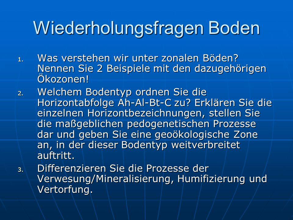 Wiederholungsfragen Boden 1. Was verstehen wir unter zonalen Böden? Nennen Sie 2 Beispiele mit den dazugehörigen Ökozonen! 2. Welchem Bodentyp ordnen