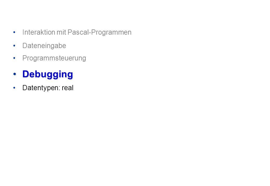 Interaktion mit Pascal-Programmen Dateneingabe Programmsteuerung DebuggingDebugging Datentypen: real