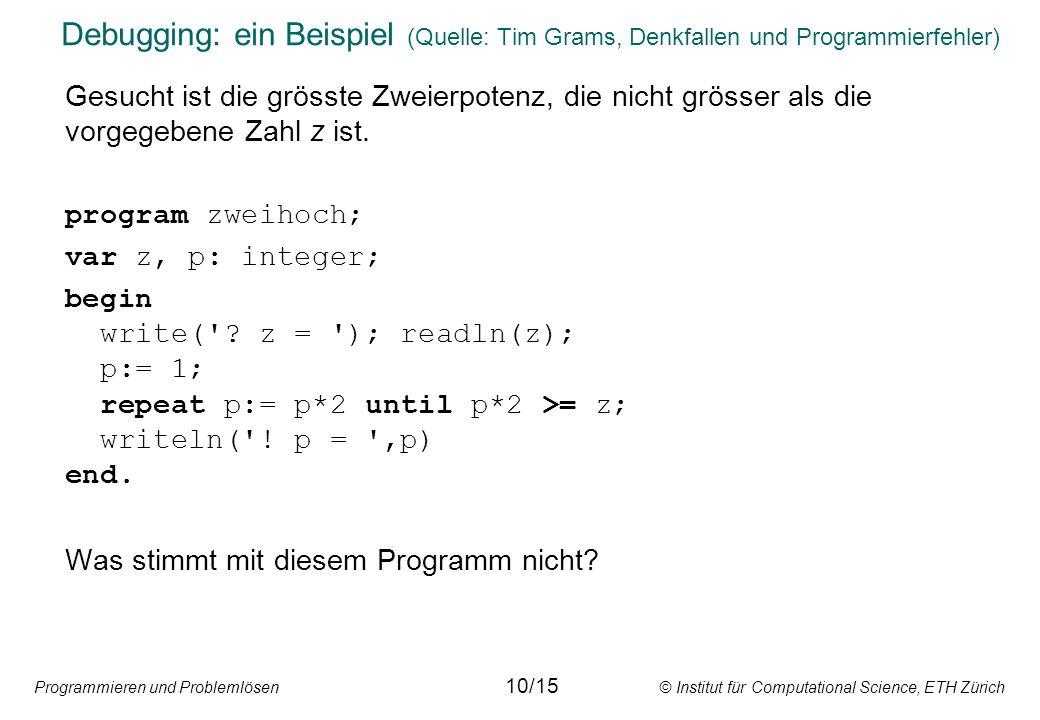Programmieren und Problemlösen © Institut für Computational Science, ETH Zürich Debugging: ein Beispiel (Quelle: Tim Grams, Denkfallen und Programmierfehler) Gesucht ist die grösste Zweierpotenz, die nicht grösser als die vorgegebene Zahl z ist.