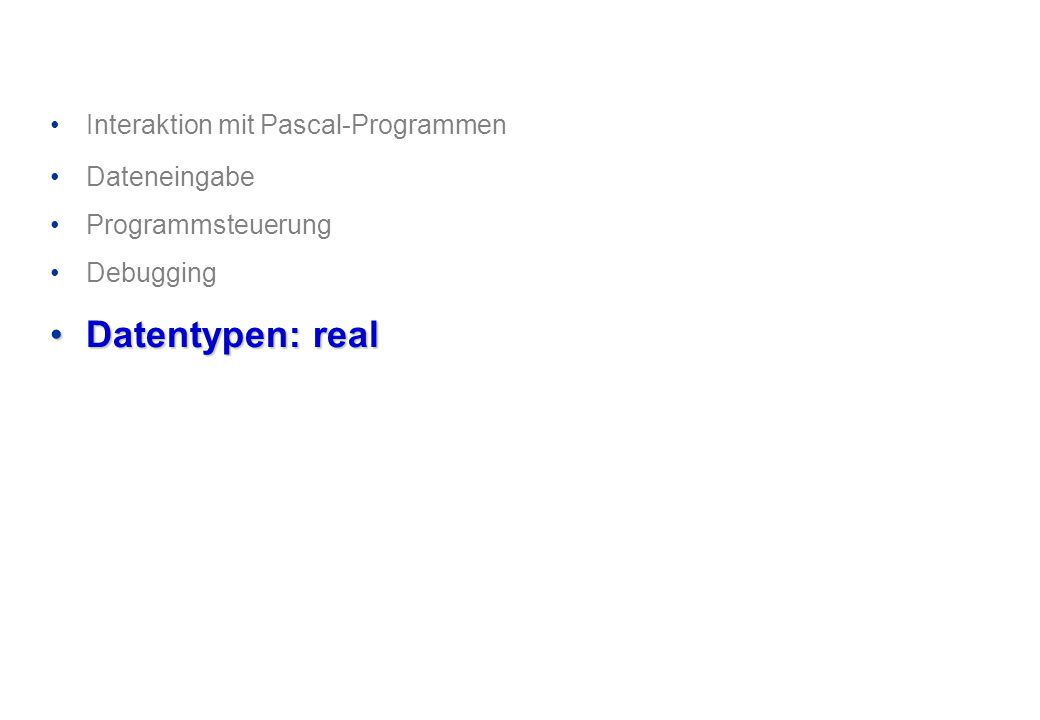 Interaktion mit Pascal-Programmen Dateneingabe Programmsteuerung Debugging Datentypen: realDatentypen: real