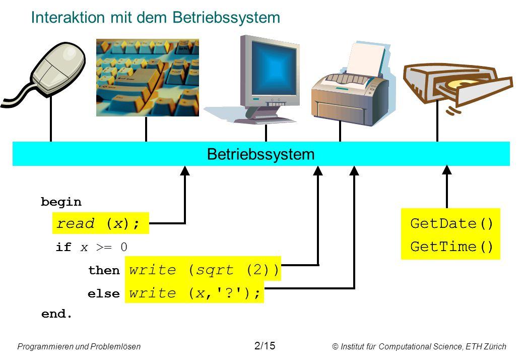 Programmieren und Problemlösen © Institut für Computational Science, ETH Zürich Interaktion mit dem Betriebssystem 2/15 Betriebssystem begin read (x);GetDate() if x >= 0 GetTime() then write (sqrt (2)) else write (x, ); end.