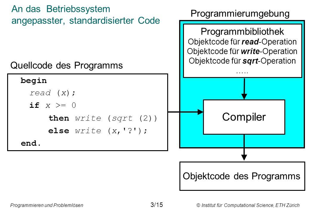Programmieren und Problemlösen © Institut für Computational Science, ETH Zürich An das Betriebssystem angepasster, standardisierter Code 3/15 begin read (x); if x >= 0 then write (sqrt (2)) else write (x, ); end.