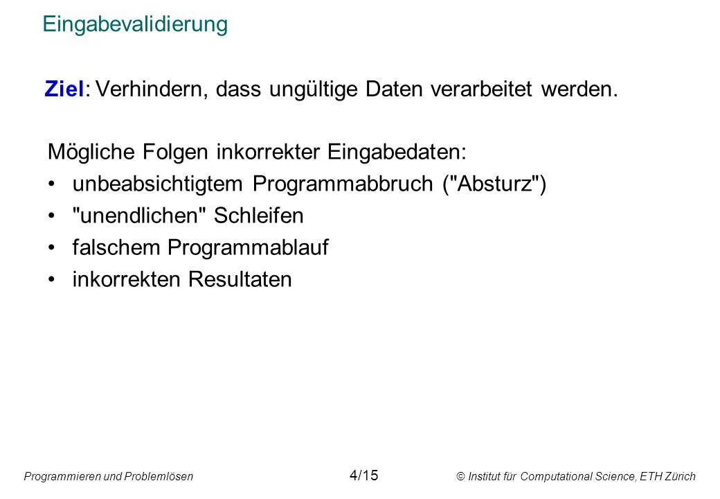 Programmieren und Problemlösen © Institut für Computational Science, ETH Zürich Eingabevalidierung Ziel: Verhindern, dass ungültige Daten verarbeitet werden.