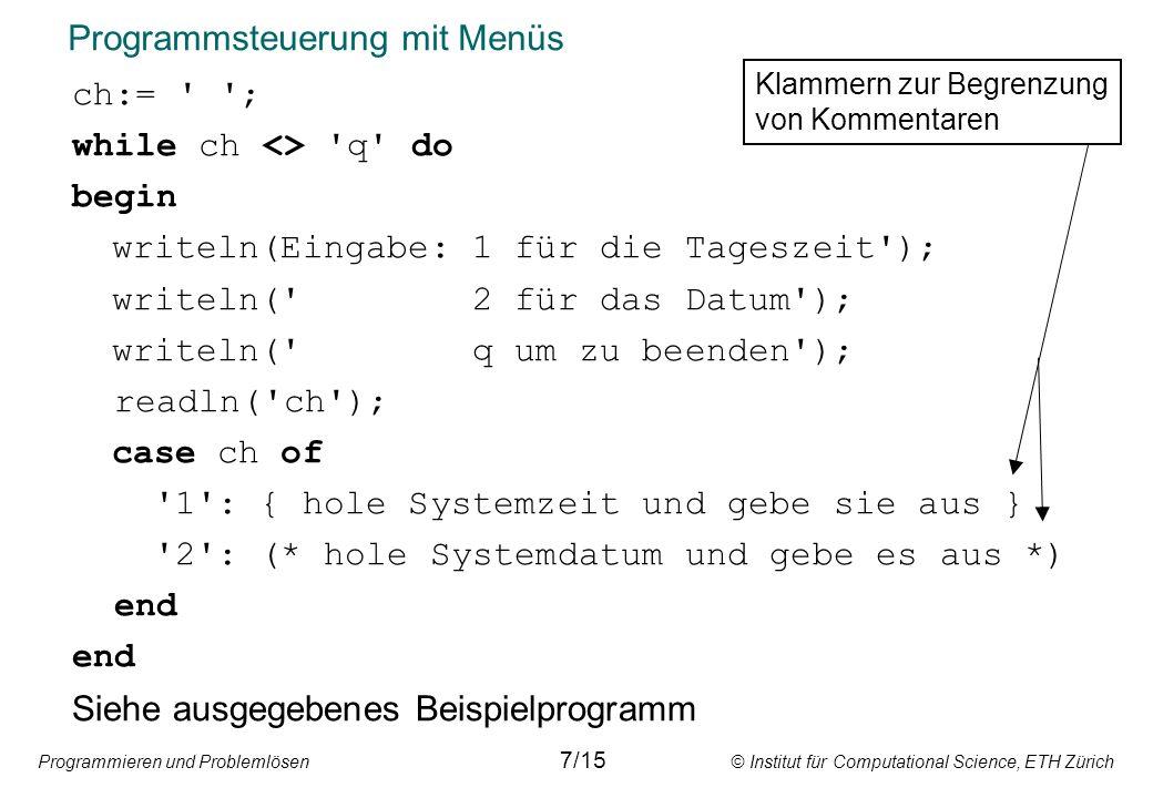Programmieren und Problemlösen © Institut für Computational Science, ETH Zürich Programmsteuerung mit Menüs ch:= ; while ch <> q do begin writeln(Eingabe: 1 für die Tageszeit ); writeln( 2 für das Datum ); writeln( q um zu beenden ); readln( ch ); case ch of 1 : { hole Systemzeit und gebe sie aus } 2 : (* hole Systemdatum und gebe es aus *) end Siehe ausgegebenes Beispielprogramm 7/15 Klammern zur Begrenzung von Kommentaren