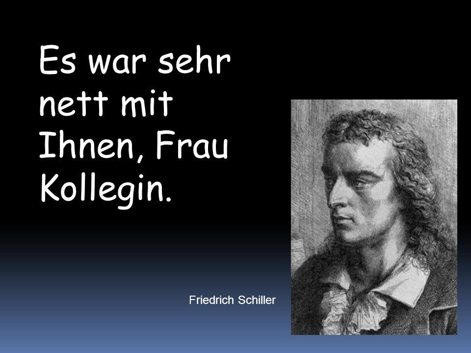 Es war sehr nett mit Ihnen, Frau Kollegin. Friedrich Schiller