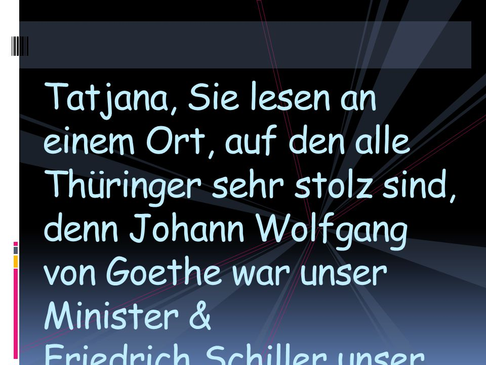 Tatjana, Sie lesen an einem Ort, auf den alle Thüringer sehr stolz sind, denn Johann Wolfgang von Goethe war unser Minister & Friedrich Schiller unser Kollege.