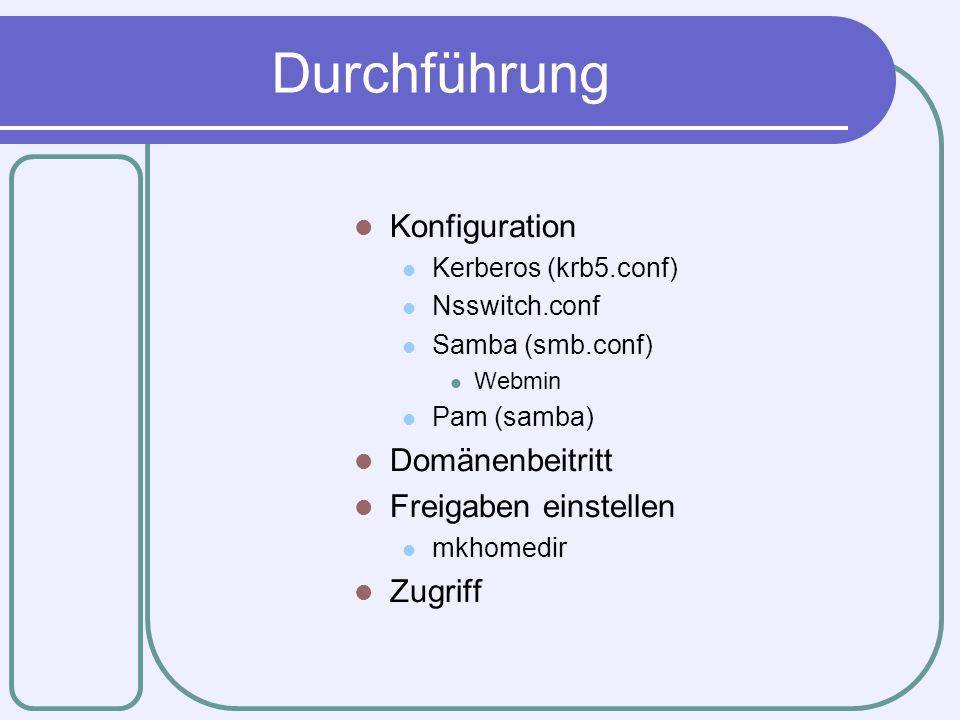 Durchführung Konfiguration Kerberos (krb5.conf) Nsswitch.conf Samba (smb.conf) Webmin Pam (samba) Domänenbeitritt Freigaben einstellen mkhomedir Zugri
