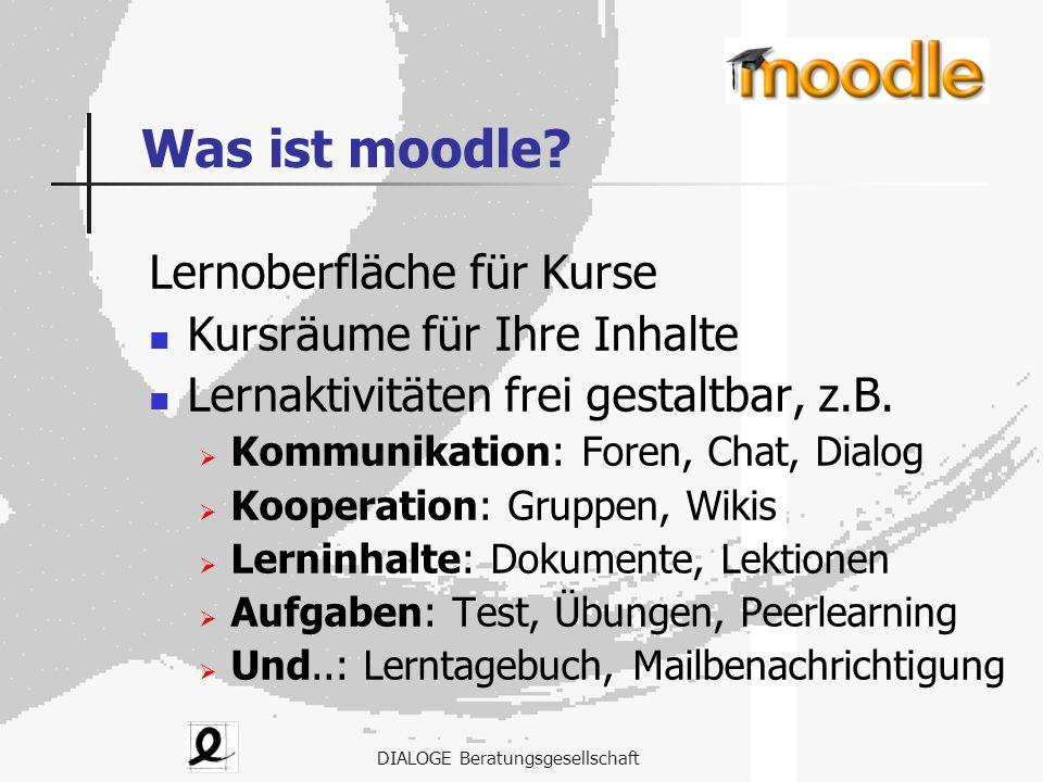 DIALOGE Beratungsgesellschaft Was ist moodle? Lernoberfläche für Kurse Kursräume für Ihre Inhalte Lernaktivitäten frei gestaltbar, z.B.  Kommunikatio