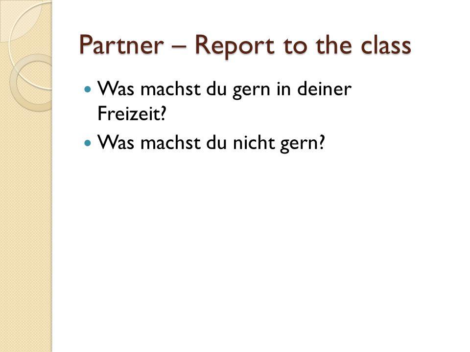 Was machst du gern in deiner Freizeit? Was machst du nicht gern? Partner – Report to the class