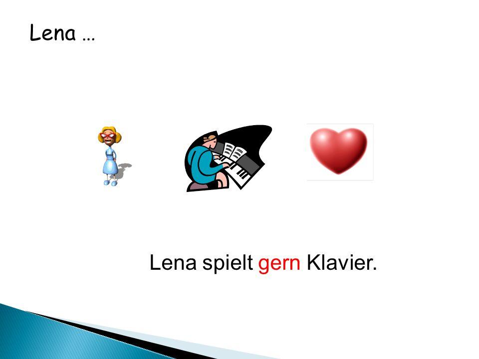 Lena … Lena spielt gern Klavier.